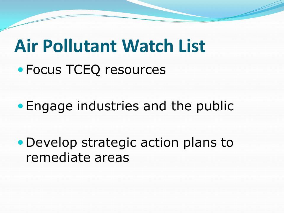 Air Pollutant Watch List Focus TCEQ resources Engage industries and the public Develop strategic action plans to remediate areas