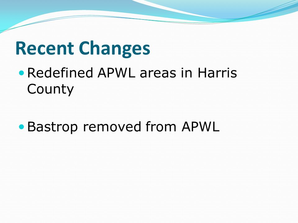 Recent Changes Redefined APWL areas in Harris County Bastrop removed from APWL