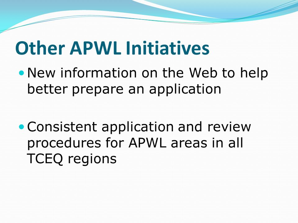 Other APWL Initiatives New information on the Web to help better prepare an application Consistent application and review procedures for APWL areas in all TCEQ regions