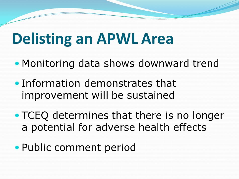 Delisting an APWL Area Monitoring data shows downward trend Information demonstrates that improvement will be sustained TCEQ determines that there is no longer a potential for adverse health effects Public comment period