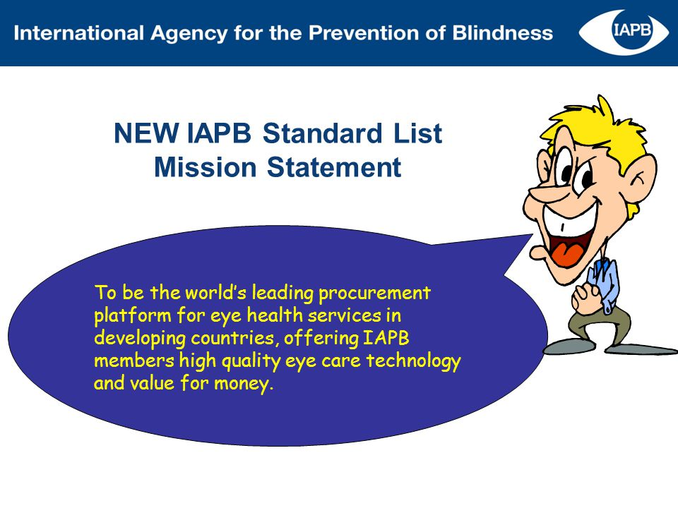 NEW IAPB Standard List Mission Statement To be the worlds leading procurement platform for eye health services in developing countries, offering IAPB