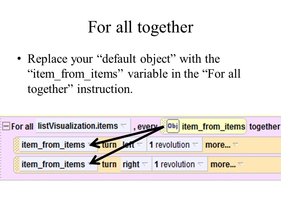 For all together Replace your default object with the item_from_items variable in the For all together instruction.