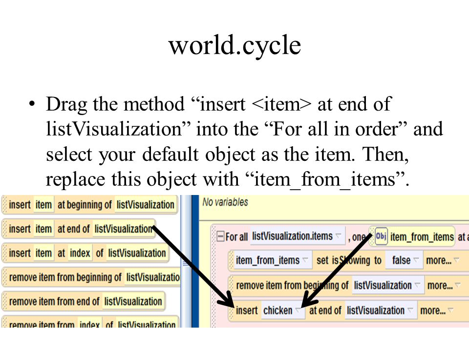 world.cycle Drag the method insert at end of listVisualization into the For all in order and select your default object as the item.