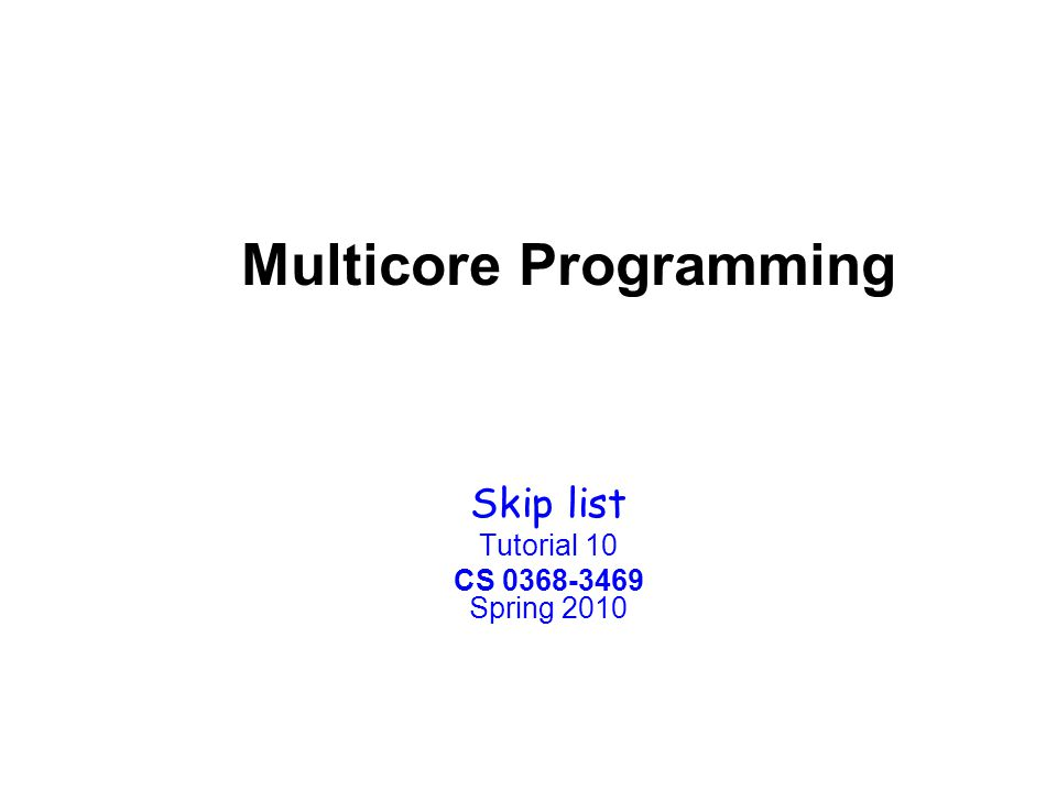 Multicore Programming Skip list Tutorial 10 CS 0368-3469 Spring 2010