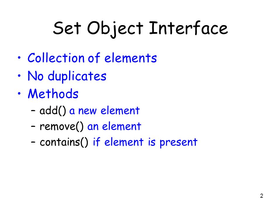 2 Set Object Interface Collection of elements No duplicates Methods –add() a new element –remove() an element –contains() if element is present