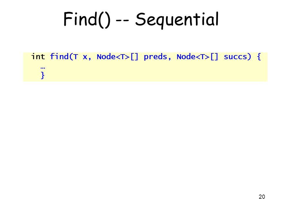 20 Find() -- Sequential int find(T x, Node [] preds, Node [] succs) { … }