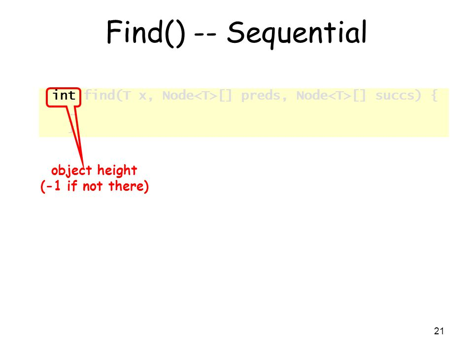 21 Find() -- Sequential int find(T x, Node [] preds, Node [] succs) { … } object height (-1 if not there)