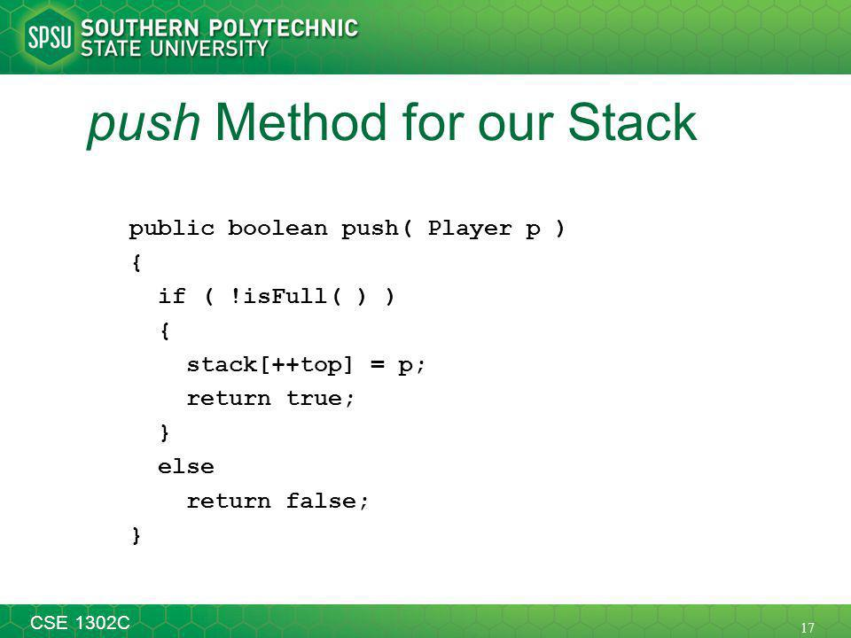 17 CSE 1302C push Method for our Stack public boolean push( Player p ) { if ( !isFull( ) ) { stack[++top] = p; return true; } else return false; }