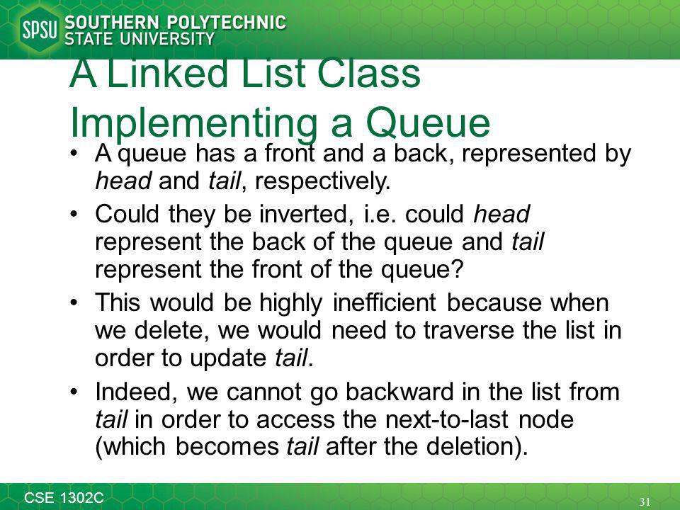31 CSE 1302C A Linked List Class Implementing a Queue A queue has a front and a back, represented by head and tail, respectively.