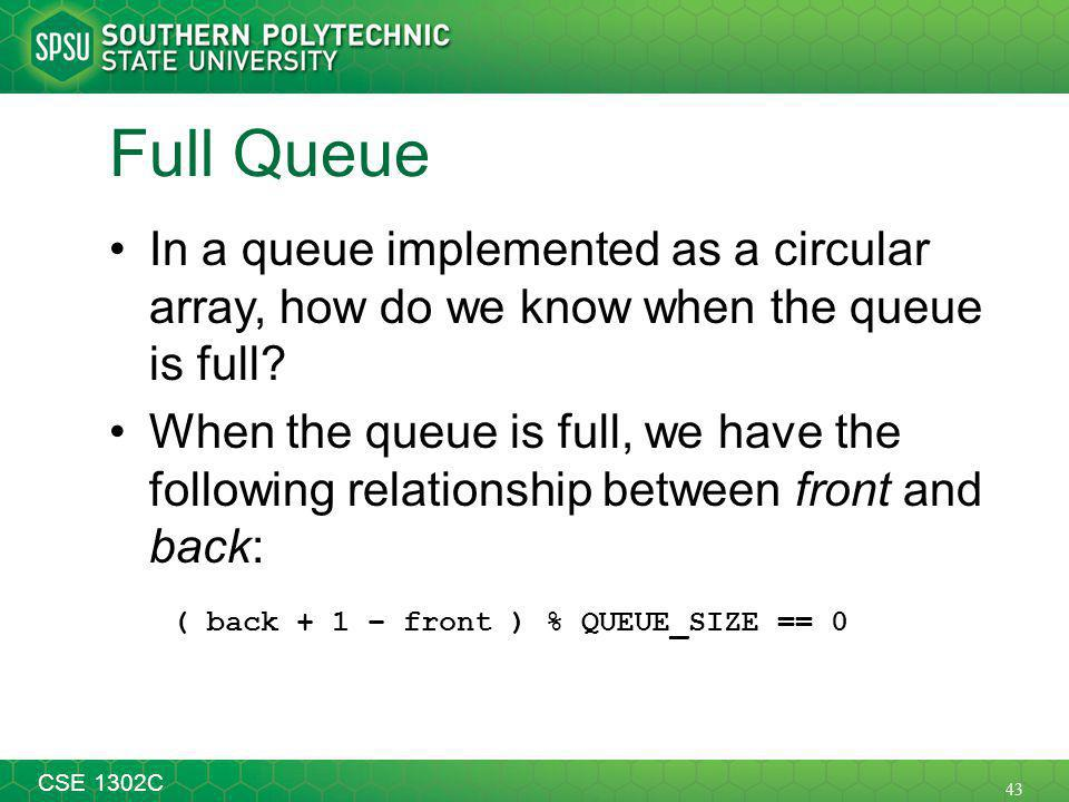 43 CSE 1302C Full Queue In a queue implemented as a circular array, how do we know when the queue is full.