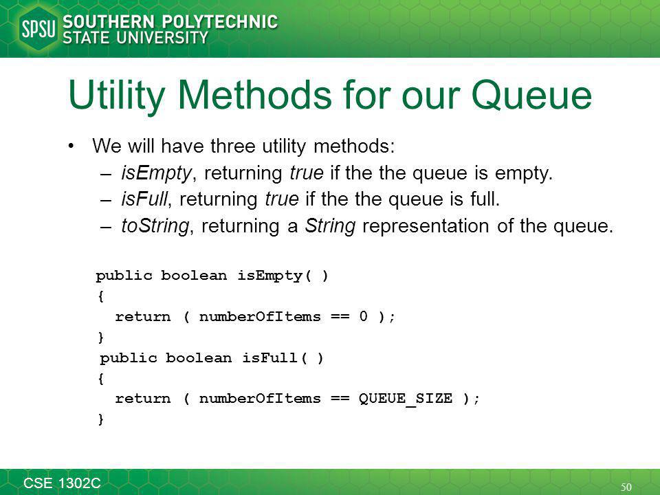 50 CSE 1302C Utility Methods for our Queue We will have three utility methods: –isEmpty, returning true if the the queue is empty.