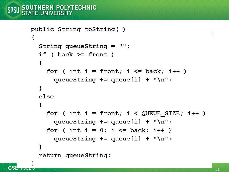 51 CSE 1302C toString Method for our Queue public String toString( ) { String queueString = ; if ( back >= front ) { for ( int i = front; i <= back; i++ ) queueString += queue[i] + \n ; } else { for ( int i = front; i < QUEUE_SIZE; i++ ) queueString += queue[i] + \n ; for ( int i = 0; i <= back; i++ ) queueString += queue[i] + \n ; } return queueString; }