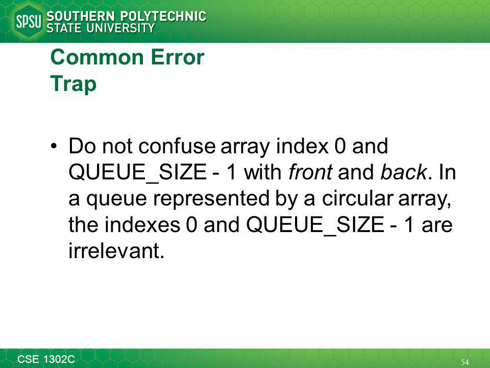 54 CSE 1302C Common Error Trap Do not confuse array index 0 and QUEUE_SIZE - 1 with front and back.