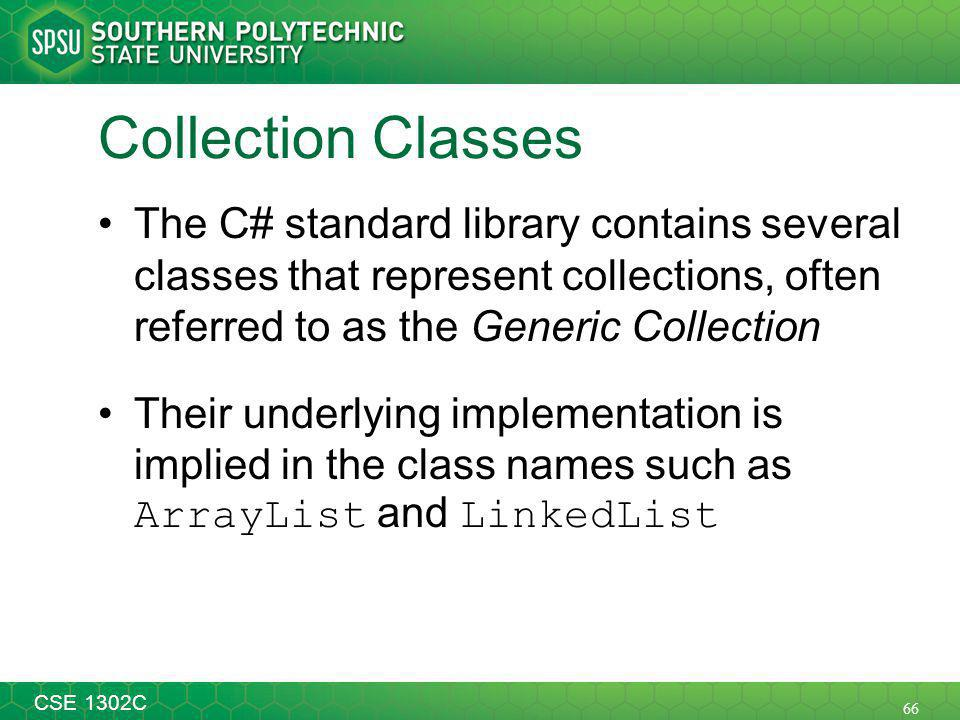 66 CSE 1302C Collection Classes The C# standard library contains several classes that represent collections, often referred to as the Generic Collection Their underlying implementation is implied in the class names such as ArrayList and LinkedList