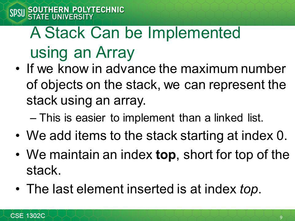 9 CSE 1302C A Stack Can be Implemented using an Array If we know in advance the maximum number of objects on the stack, we can represent the stack using an array.