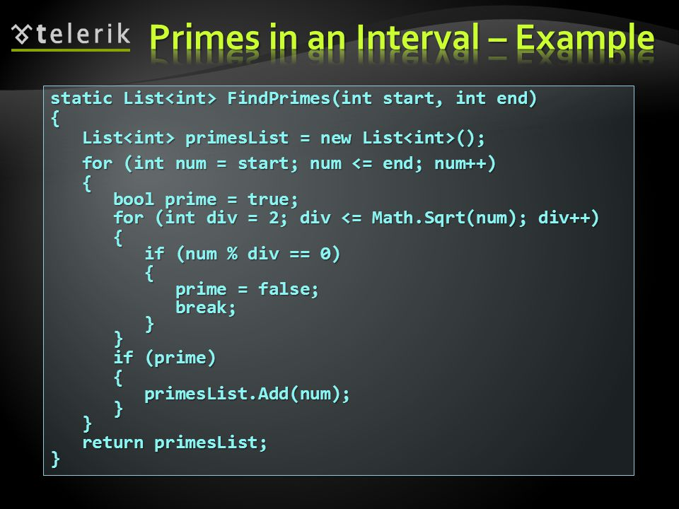 static List FindPrimes(int start, int end) { List primesList = new List (); List primesList = new List (); for (int num = start; num <= end; num++) for (int num = start; num <= end; num++) { bool prime = true; bool prime = true; for (int div = 2; div <= Math.Sqrt(num); div++) for (int div = 2; div <= Math.Sqrt(num); div++) { if (num % div == 0) if (num % div == 0) { prime = false; prime = false; break; break; } } if (prime) if (prime) { primesList.Add(num); primesList.Add(num); } } return primesList; return primesList;}