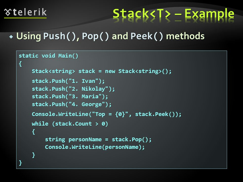 Using Push(), Pop() and Peek() methods Using Push(), Pop() and Peek() methods static void Main() { Stack stack = new Stack (); Stack stack = new Stack (); stack.Push( 1.