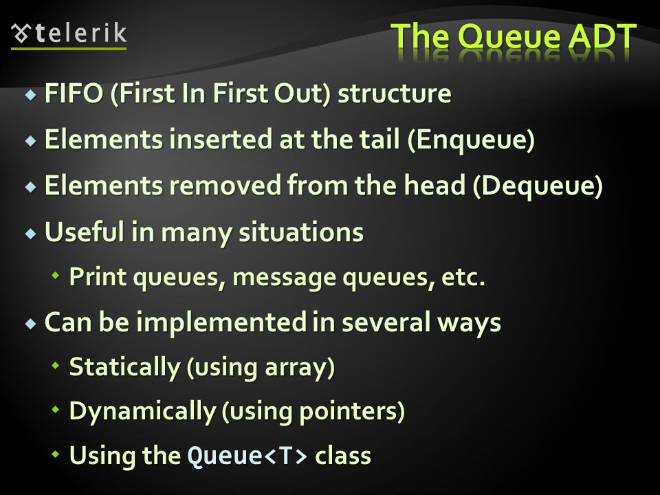 FIFO (First In First Out) structure FIFO (First In First Out) structure Elements inserted at the tail (Enqueue) Elements inserted at the tail (Enqueue) Elements removed from the head (Dequeue) Elements removed from the head (Dequeue) Useful in many situations Useful in many situations Print queues, message queues, etc.