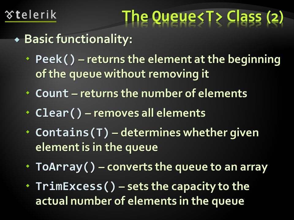 Basic functionality: Basic functionality: Peek() – returns the element at the beginning of the queue without removing it Peek() – returns the element at the beginning of the queue without removing it Count – returns the number of elements Count – returns the number of elements Clear() – removes all elements Clear() – removes all elements Contains(T) – determines whether given element is in the queue Contains(T) – determines whether given element is in the queue ToArray() – converts the queue to an array ToArray() – converts the queue to an array TrimExcess() – sets the capacity to the actual number of elements in the queue TrimExcess() – sets the capacity to the actual number of elements in the queue