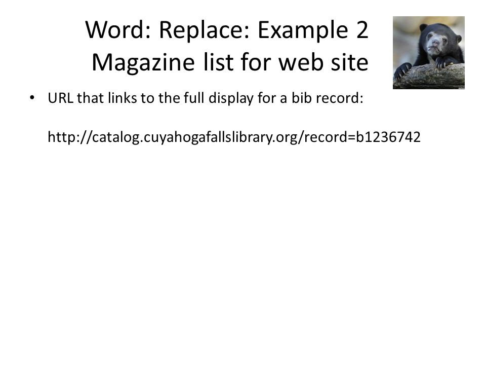 Word: Replace: Example 2 Magazine list for web site URL that links to the full display for a bib record: http://catalog.cuyahogafallslibrary.org/record=b1236742