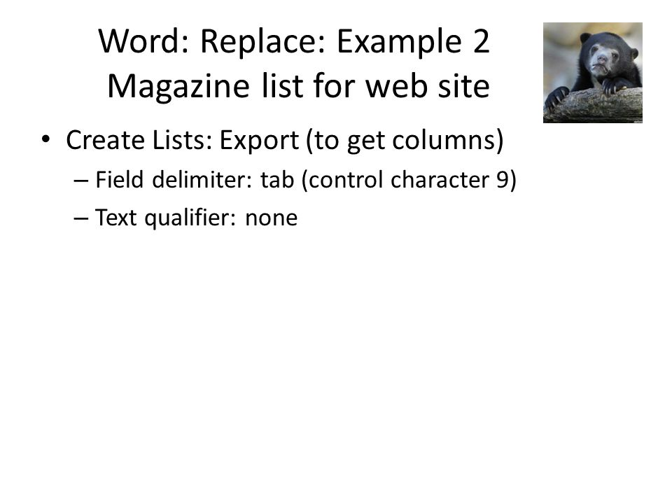 Word: Replace: Example 2 Magazine list for web site Create Lists: Export (to get columns) – Field delimiter: tab (control character 9) – Text qualifier: none