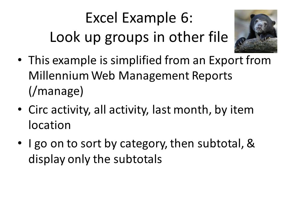 Excel Example 6: Look up groups in other file This example is simplified from an Export from Millennium Web Management Reports (/manage) Circ activity, all activity, last month, by item location I go on to sort by category, then subtotal, & display only the subtotals
