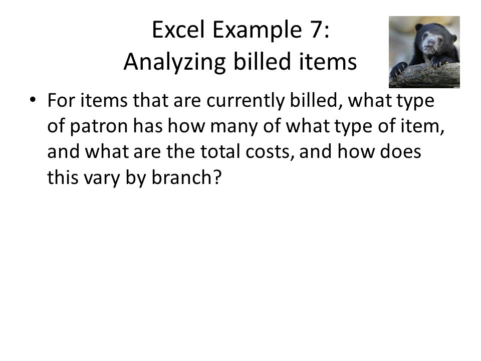 Excel Example 7: Analyzing billed items For items that are currently billed, what type of patron has how many of what type of item, and what are the total costs, and how does this vary by branch?