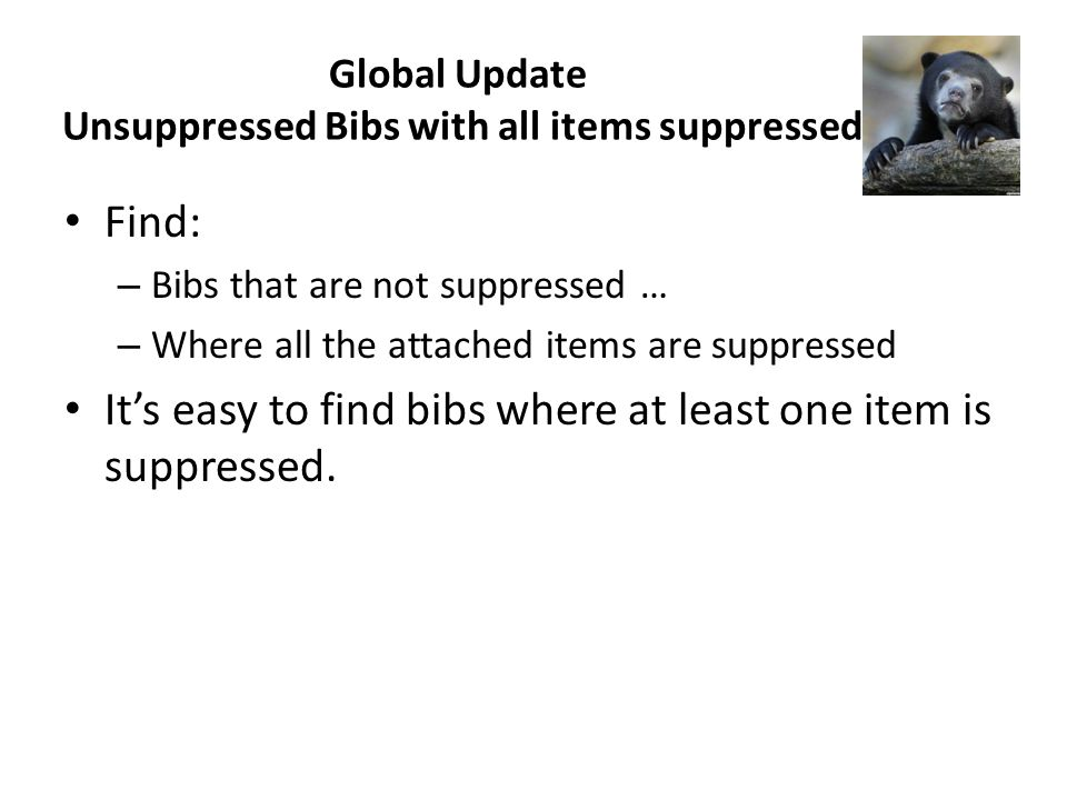 Global Update Unsuppressed Bibs with all items suppressed Find: – Bibs that are not suppressed … – Where all the attached items are suppressed Its easy to find bibs where at least one item is suppressed.