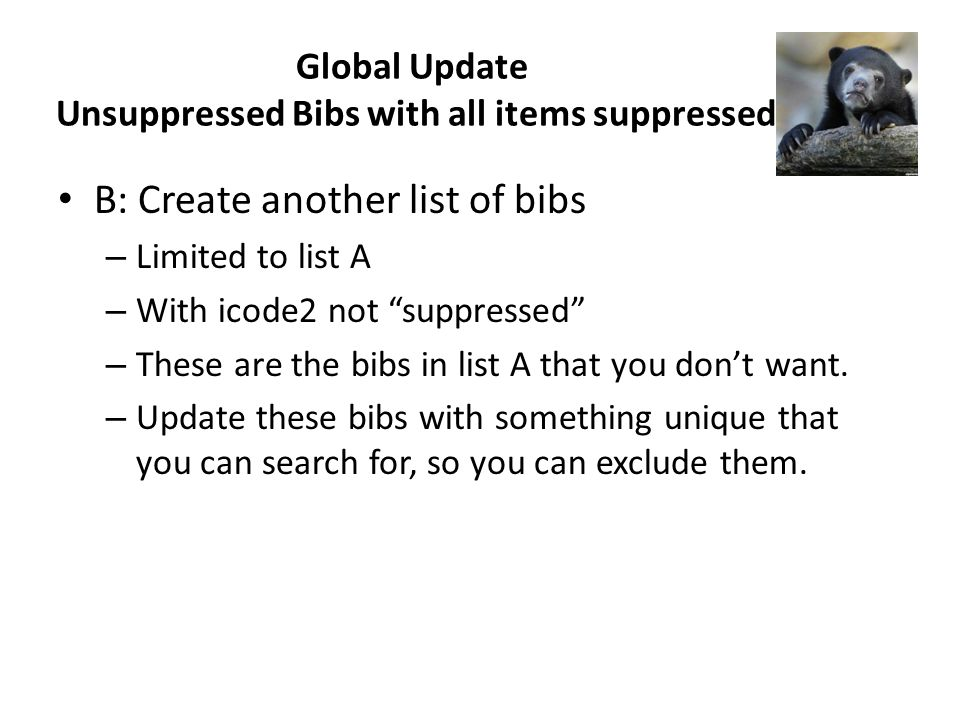 B: Create another list of bibs – Limited to list A – With icode2 not suppressed – These are the bibs in list A that you dont want.