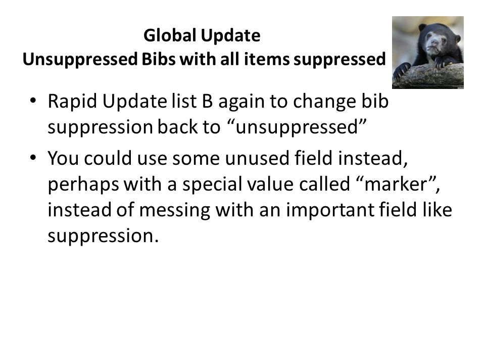 Global Update Unsuppressed Bibs with all items suppressed Rapid Update list B again to change bib suppression back to unsuppressed You could use some unused field instead, perhaps with a special value called marker, instead of messing with an important field like suppression.