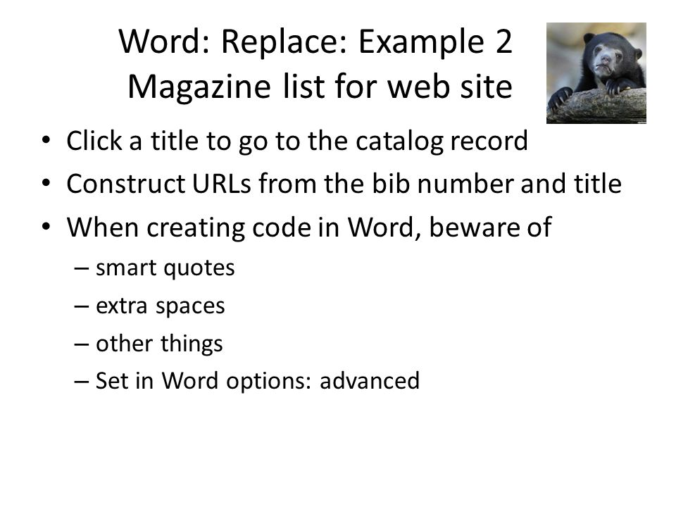 Word: Replace: Example 2 Magazine list for web site Click a title to go to the catalog record Construct URLs from the bib number and title When creating code in Word, beware of – smart quotes – extra spaces – other things – Set in Word options: advanced