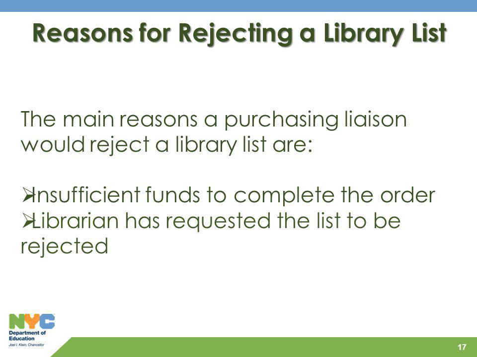 17 Reasons for Rejecting a Library List The main reasons a purchasing liaison would reject a library list are: Insufficient funds to complete the orde