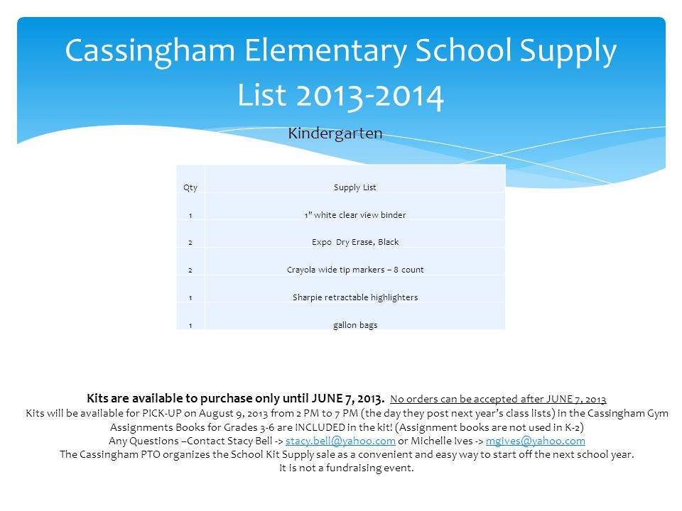 Cassingham Elementary School Supply List 2013-2014 Kindergarten QtySupply List 11 white clear view binder 2Expo Dry Erase, Black 2Crayola wide tip markers – 8 count 1Sharpie retractable highlighters 1gallon bags Kits are available to purchase only until JUNE 7, 2013.