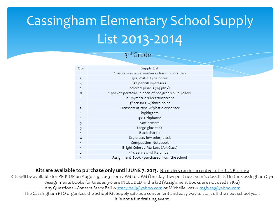 Cassingham Elementary School Supply List 2013-2014 4 th Grade QtySupply List 11 3 ring binder 1Plastic, cigar type box for supplies 19x12 clipboard 1Crayola crayons 48 count thin 1Soft pink pearl eraser, not art gum 3Large glue stick 1Crayola washable fine tip classic colors 1Crayola washable wide tipbold colors 4Dry erase, low odor, black 2Wide line filler paper 33x3 Post-it type notes 4#2 pencils w/erasers 1colored pencils 2Black fine point pens 82 pocket portfolios w/fasteners ( 1 for Spanish) 2Heavy duty laminated 2 pocket 112 w/metric ruler transparent 17 scissor w/sharp points 4Transparent tape w/plastic dispenser 1#2 pencils w/erasers 1String & Button Envelope (Poly) QtySupply List 1Assignment Book - purchased from the school 1Tissues 1Clorox Wipes 1Gallon Bags - Girls 1Quart Bags - Boys Kits are available to purchase only until JUNE 7, 2013.