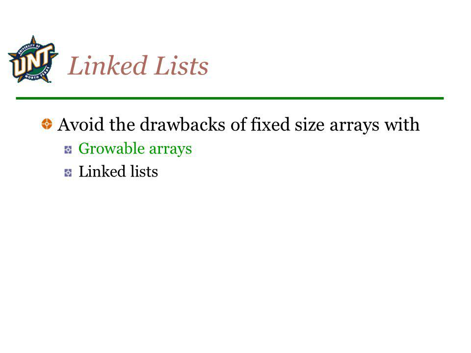 Growable arrays Avoid the problem of fixed-size arrays Increase the size of the array when needed (I.e.