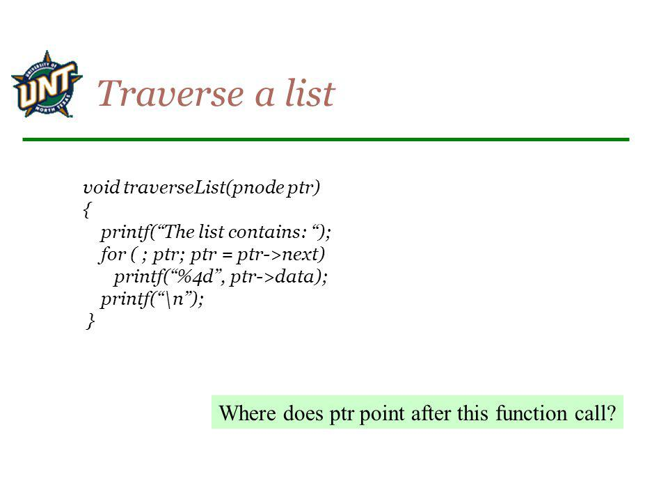 void traverseList(pnode ptr) { printf(The list contains: ); for ( ; ptr; ptr = ptr->next) printf(%4d, ptr->data); printf(\n); } Traverse a list Where