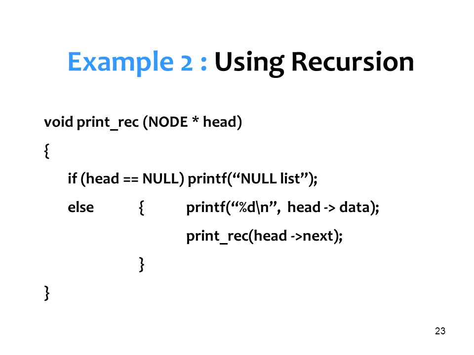 23 Example 2 : Using Recursion void print_rec (NODE * head) { if (head == NULL) printf(NULL list); else {printf(%d\n, head -> data); print_rec(head ->