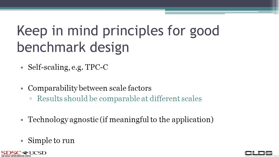 Keep in mind principles for good benchmark design Self-scaling, e.g. TPC-C Comparability between scale factors Results should be comparable at differe