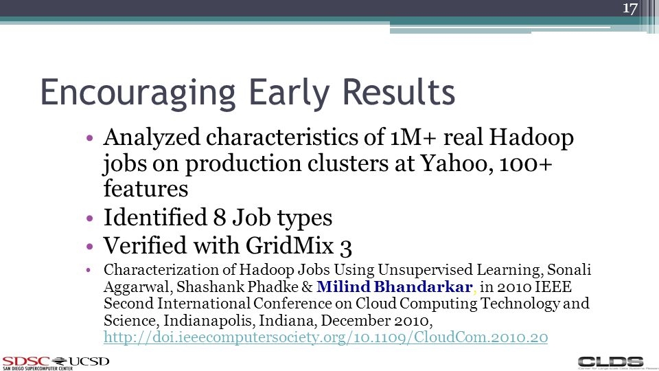 Encouraging Early Results Analyzed characteristics of 1M+ real Hadoop jobs on production clusters at Yahoo, 100+ features Identified 8 Job types Verified with GridMix 3 Characterization of Hadoop Jobs Using Unsupervised Learning, Sonali Aggarwal, Shashank Phadke & Milind Bhandarkar, in 2010 IEEE Second International Conference on Cloud Computing Technology and Science, Indianapolis, Indiana, December 2010, http://doi.ieeecomputersociety.org/10.1109/CloudCom.2010.20 http://doi.ieeecomputersociety.org/10.1109/CloudCom.2010.20 17