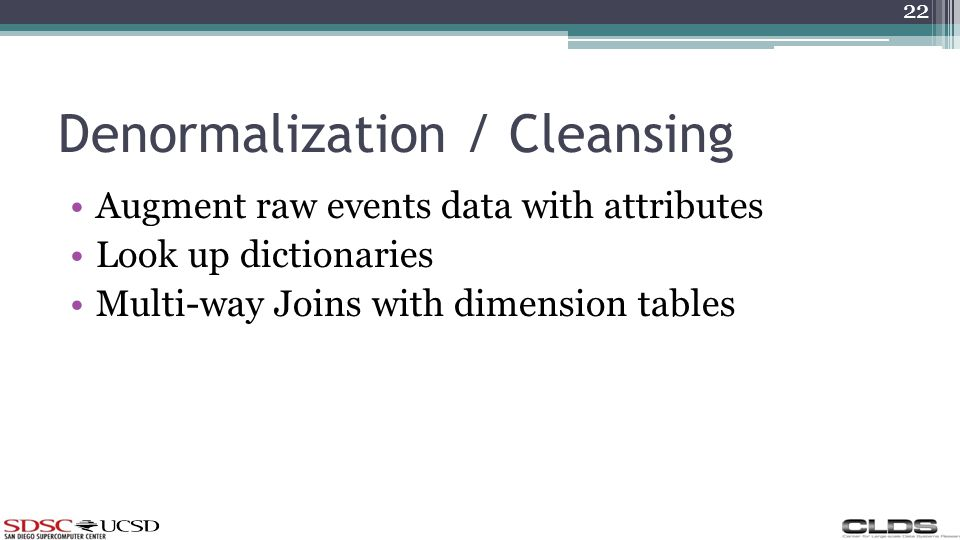 Denormalization / Cleansing Augment raw events data with attributes Look up dictionaries Multi-way Joins with dimension tables 22