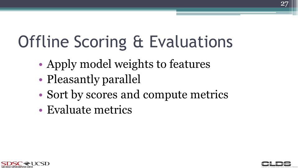 Offline Scoring & Evaluations Apply model weights to features Pleasantly parallel Sort by scores and compute metrics Evaluate metrics 27