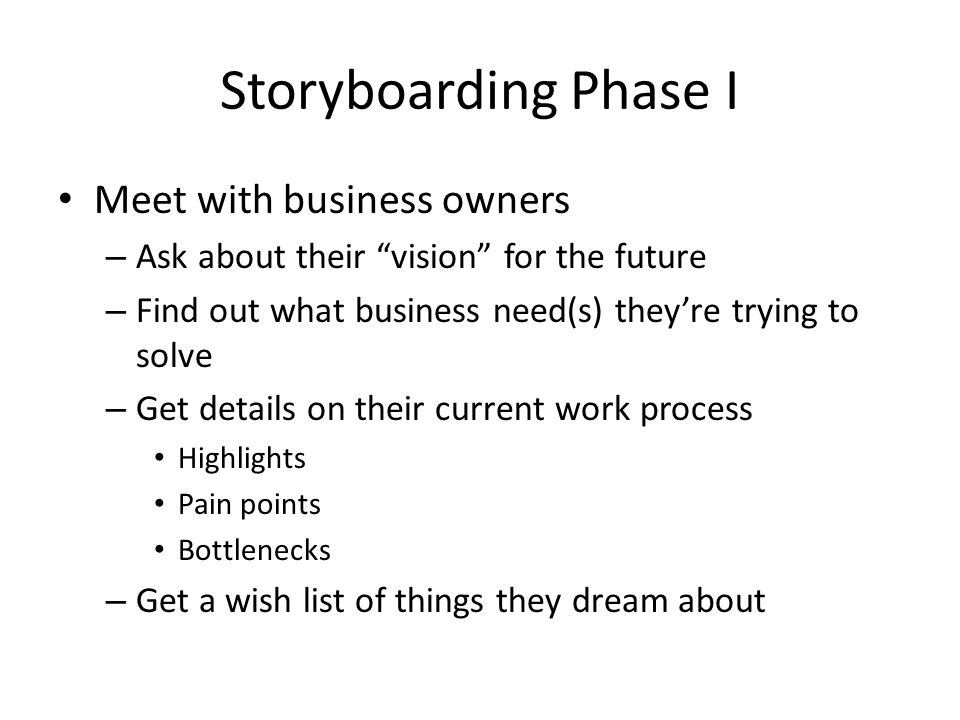 Storyboarding Phase I Meet with business owners – Ask about their vision for the future – Find out what business need(s) theyre trying to solve – Get details on their current work process Highlights Pain points Bottlenecks – Get a wish list of things they dream about