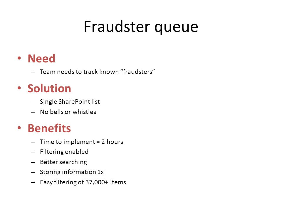 Fraudster queue Need – Team needs to track known fraudsters Solution – Single SharePoint list – No bells or whistles Benefits – Time to implement = 2 hours – Filtering enabled – Better searching – Storing information 1x – Easy filtering of 37,000+ items
