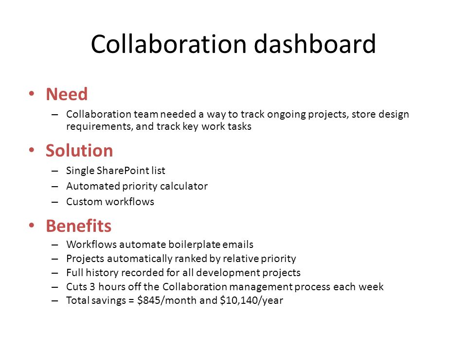 Collaboration dashboard Need – Collaboration team needed a way to track ongoing projects, store design requirements, and track key work tasks Solution – Single SharePoint list – Automated priority calculator – Custom workflows Benefits – Workflows automate boilerplate emails – Projects automatically ranked by relative priority – Full history recorded for all development projects – Cuts 3 hours off the Collaboration management process each week – Total savings = $845/month and $10,140/year