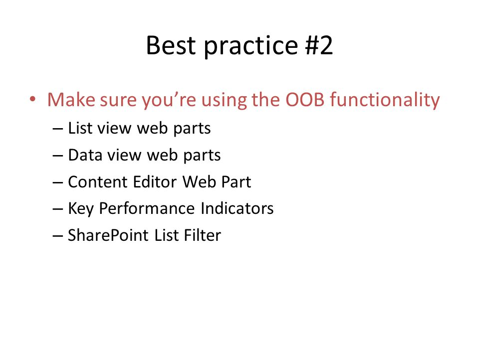 Best practice #2 Make sure youre using the OOB functionality – List view web parts – Data view web parts – Content Editor Web Part – Key Performance Indicators – SharePoint List Filter