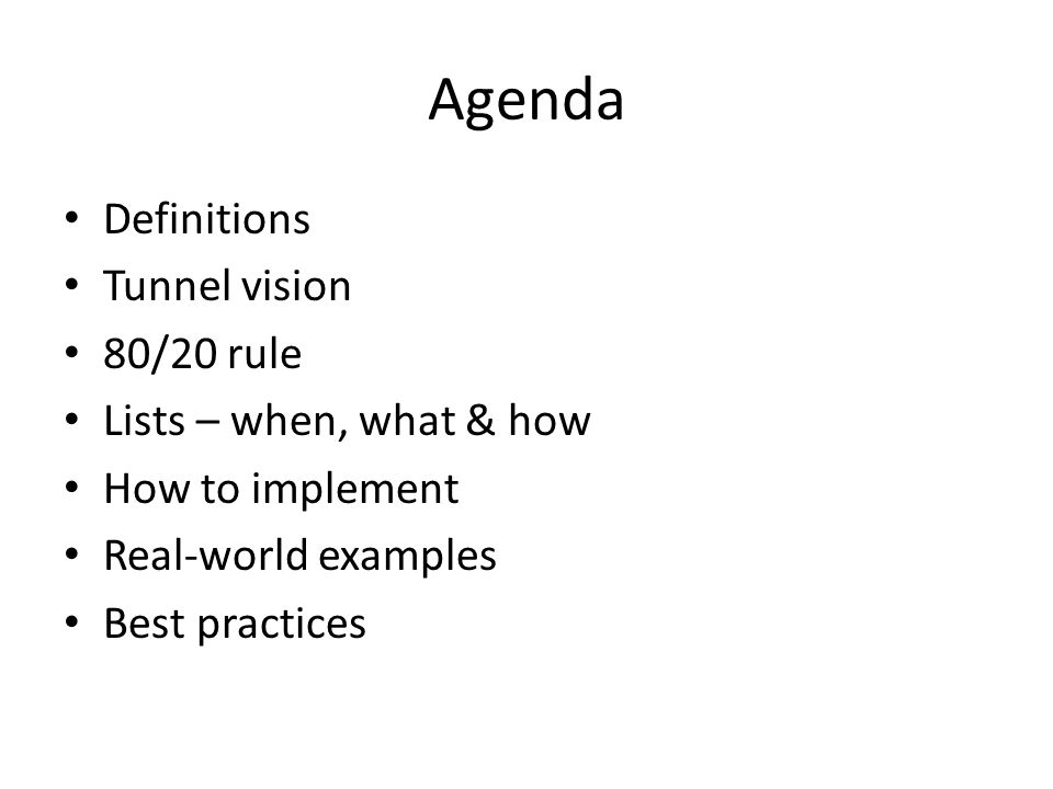 Agenda Definitions Tunnel vision 80/20 rule Lists – when, what & how How to implement Real-world examples Best practices