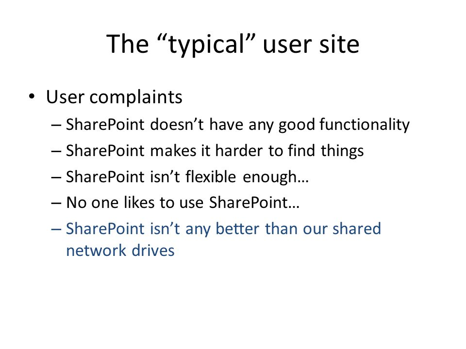 The typical user site User complaints – SharePoint doesnt have any good functionality – SharePoint makes it harder to find things – SharePoint isnt flexible enough… – No one likes to use SharePoint… – SharePoint isnt any better than our shared network drives