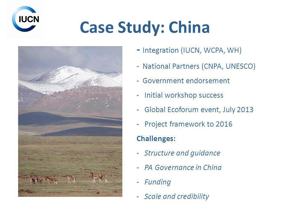 Case Study: China - Integration (IUCN, WCPA, WH) - National Partners (CNPA, UNESCO) - Government endorsement - Initial workshop success - Global Ecoforum event, July 2013 - Project framework to 2016 Challenges: - Structure and guidance - PA Governance in China - Funding - Scale and credibility