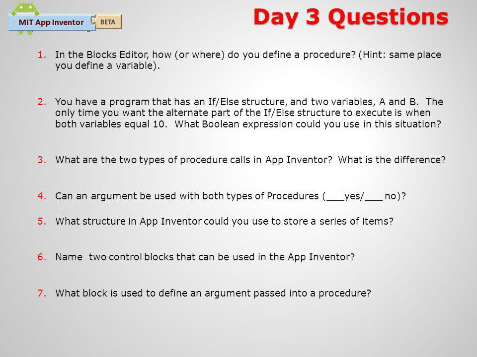 Day 3 Questions 1.In the Blocks Editor, how (or where) do you define a procedure.