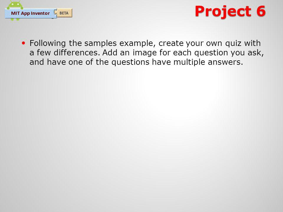 Project 6 Following the samples example, create your own quiz with a few differences.